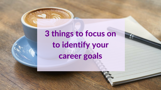 3 Things To Focus On To Help You Identify Your Career Goals